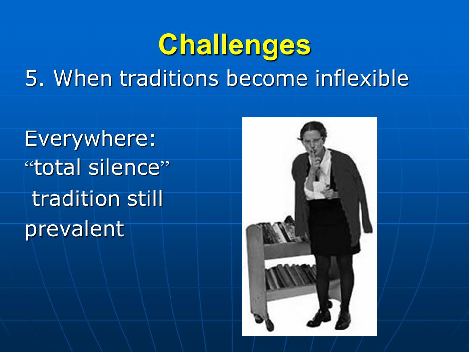 Challenges 5. When traditions become inflexible Everywhere: total silence total silence tradition still tradition stillprevalent