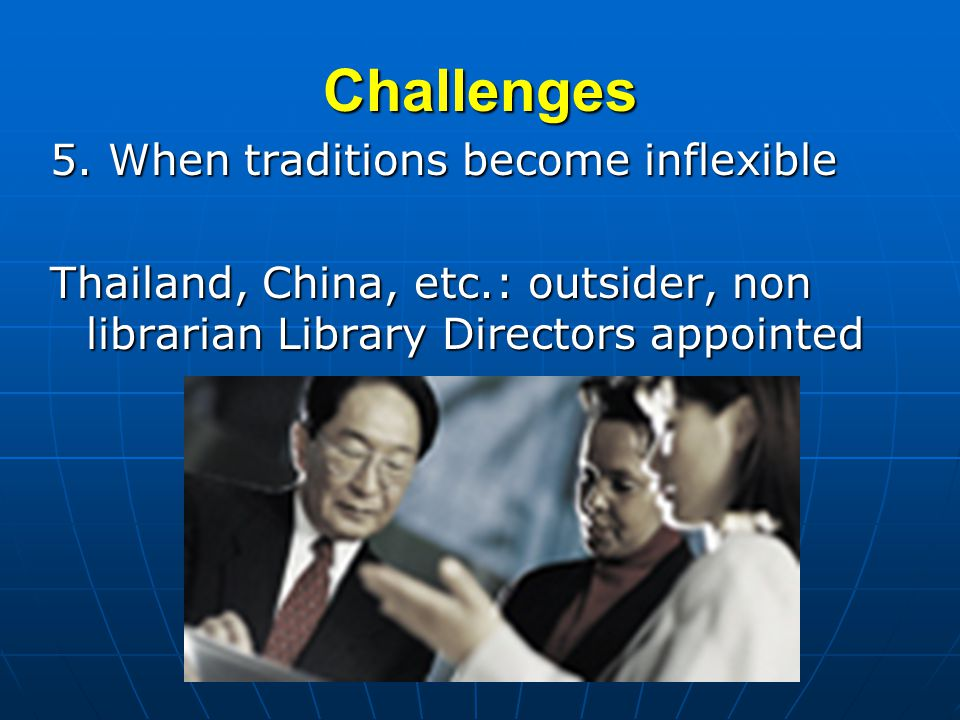 Challenges 5. When traditions become inflexible Thailand, China, etc.: outsider, non librarian Library Directors appointed