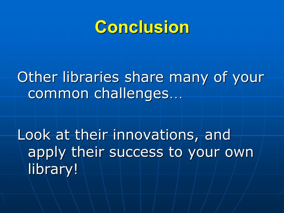 Conclusion Other libraries share many of your common challenges … Look at their innovations, and apply their success to your own library!