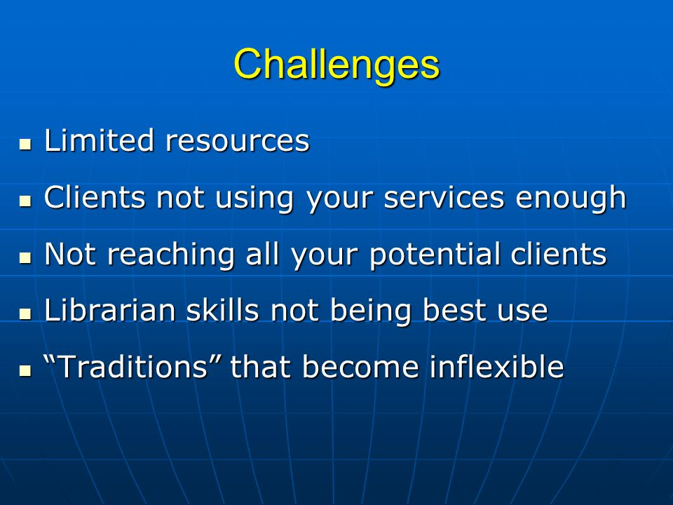 Challenges Limited resources Limited resources Clients not using your services enough Clients not using your services enough Not reaching all your potential clients Not reaching all your potential clients Librarian skills not being best use Librarian skills not being best use Traditions that become inflexible Traditions that become inflexible
