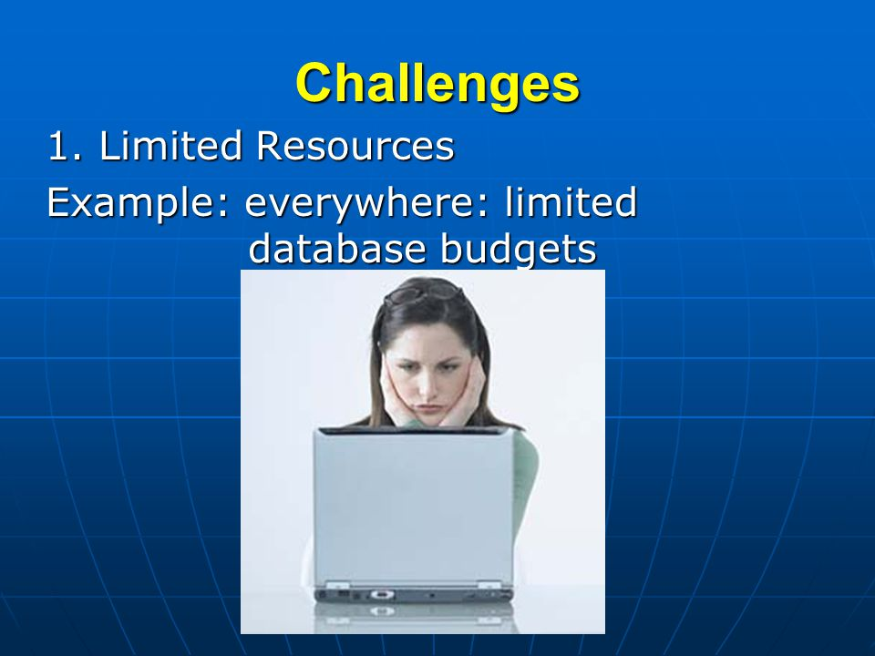 Challenges 1. Limited Resources Example: everywhere: limited database budgets