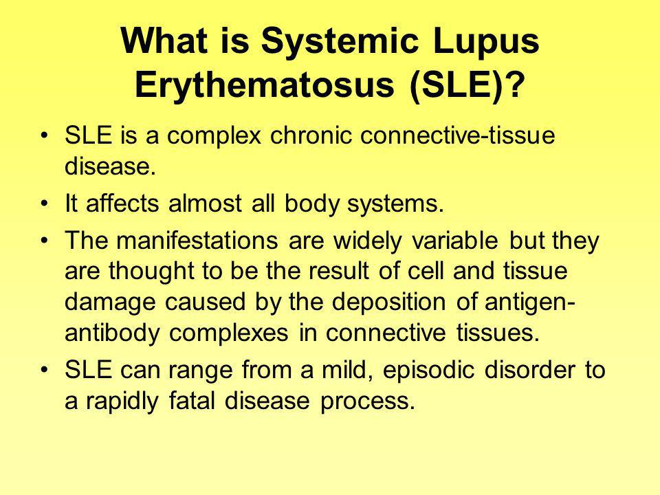 What is Systemic Lupus Erythematosus (SLE)? SLE is a complex chronic connective-tissue disease. It affects almost all body systems. The manifestations