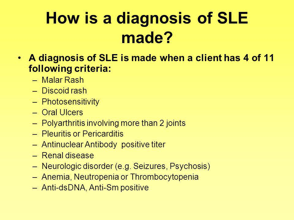 How is a diagnosis of SLE made? A diagnosis of SLE is made when a client has 4 of 11 following criteria: –Malar Rash –Discoid rash –Photosensitivity –