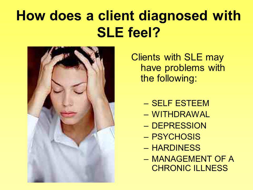 How does a client diagnosed with SLE feel? Clients with SLE may have problems with the following: –SELF ESTEEM –WITHDRAWAL –DEPRESSION –PSYCHOSIS –HAR