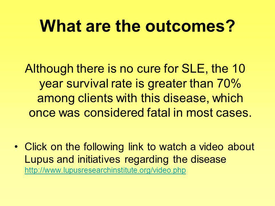 What are the outcomes? Although there is no cure for SLE, the 10 year survival rate is greater than 70% among clients with this disease, which once wa