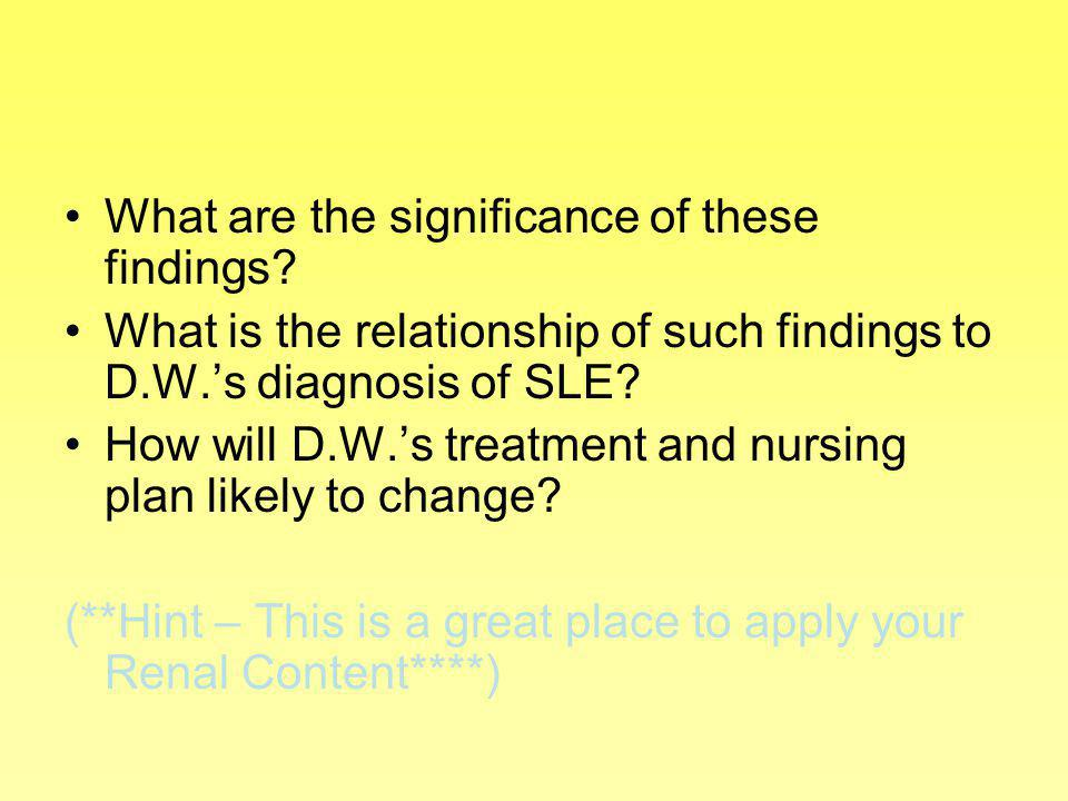 What are the significance of these findings? What is the relationship of such findings to D.W.s diagnosis of SLE? How will D.W.s treatment and nursing