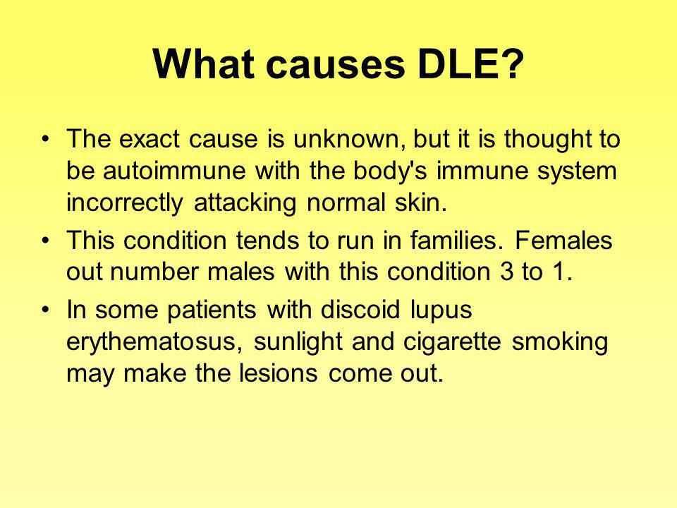 What causes DLE? The exact cause is unknown, but it is thought to be autoimmune with the body's immune system incorrectly attacking normal skin. This