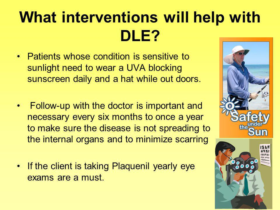What interventions will help with DLE? Patients whose condition is sensitive to sunlight need to wear a UVA blocking sunscreen daily and a hat while o