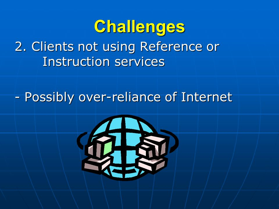 Challenges 2. Clients not using Reference or Instruction services - Possibly over-reliance of Internet