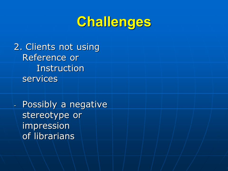 Challenges 2. Clients not using Reference or Instruction services - Possibly a negative stereotype or impression of librarians