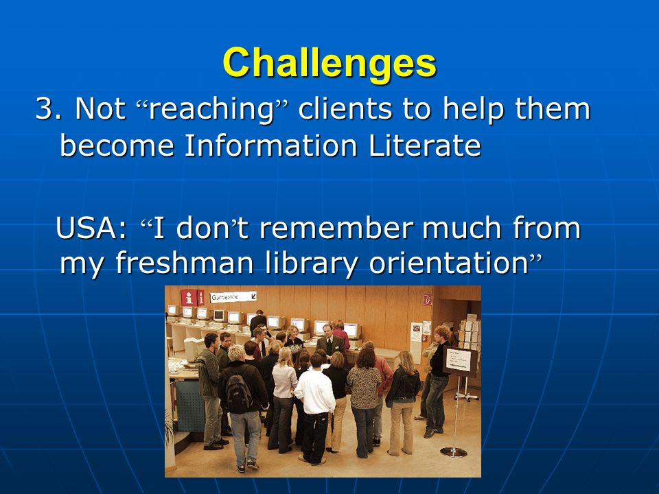 Challenges 3. Not reaching clients to help them become Information Literate USA: I don t remember much from my freshman library orientation USA: I don