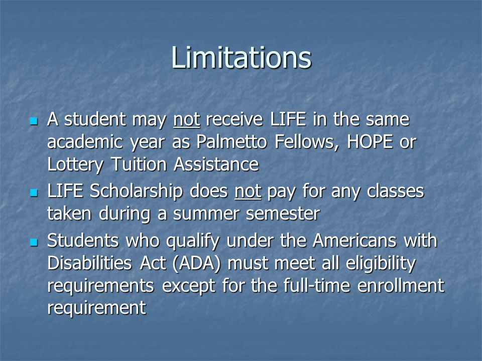 Limitations A student may not receive LIFE in the same academic year as Palmetto Fellows, HOPE or Lottery Tuition Assistance A student may not receive LIFE in the same academic year as Palmetto Fellows, HOPE or Lottery Tuition Assistance LIFE Scholarship does not pay for any classes taken during a summer semester LIFE Scholarship does not pay for any classes taken during a summer semester Students who qualify under the Americans with Disabilities Act (ADA) must meet all eligibility requirements except for the full-time enrollment requirement Students who qualify under the Americans with Disabilities Act (ADA) must meet all eligibility requirements except for the full-time enrollment requirement