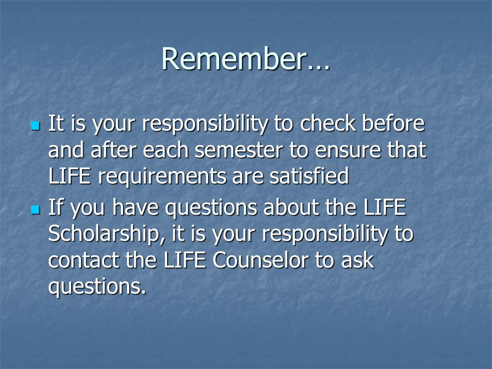 Remember… It is your responsibility to check before and after each semester to ensure that LIFE requirements are satisfied It is your responsibility to check before and after each semester to ensure that LIFE requirements are satisfied If you have questions about the LIFE Scholarship, it is your responsibility to contact the LIFE Counselor to ask questions.