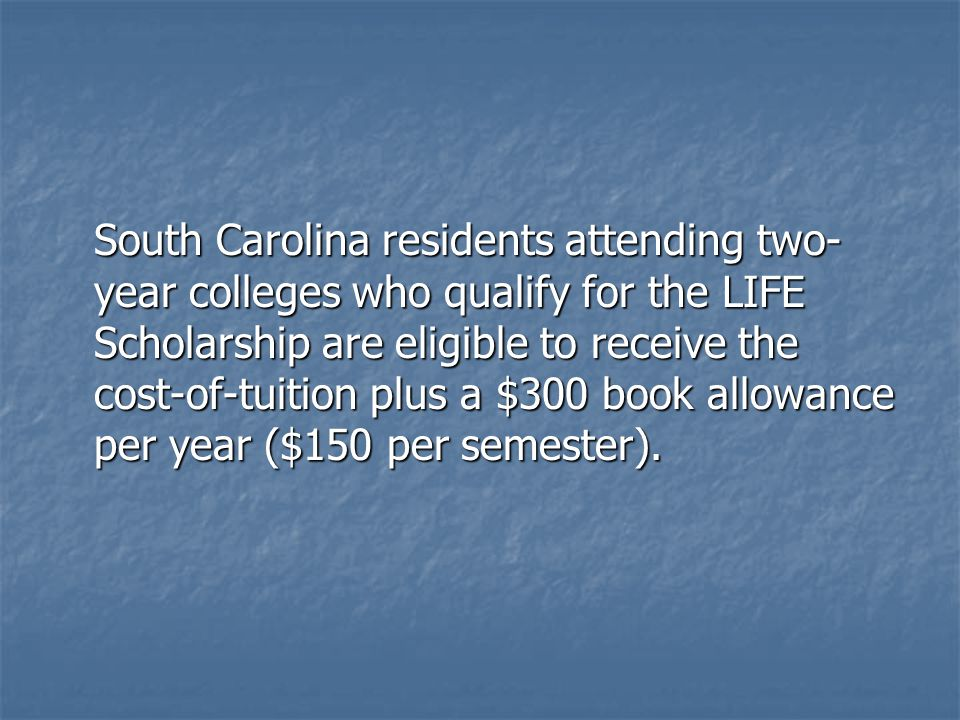South Carolina residents attending two- year colleges who qualify for the LIFE Scholarship are eligible to receive the cost-of-tuition plus a $300 book allowance per year ($150 per semester).