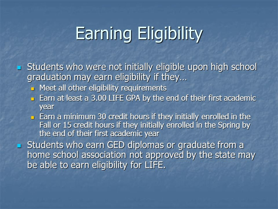 Earning Eligibility Students who were not initially eligible upon high school graduation may earn eligibility if they… Students who were not initially eligible upon high school graduation may earn eligibility if they… Meet all other eligibility requirements Meet all other eligibility requirements Earn at least a 3.00 LIFE GPA by the end of their first academic year Earn at least a 3.00 LIFE GPA by the end of their first academic year Earn a minimum 30 credit hours if they initially enrolled in the Fall or 15 credit hours if they initially enrolled in the Spring by the end of their first academic year Earn a minimum 30 credit hours if they initially enrolled in the Fall or 15 credit hours if they initially enrolled in the Spring by the end of their first academic year Students who earn GED diplomas or graduate from a home school association not approved by the state may be able to earn eligibility for LIFE.