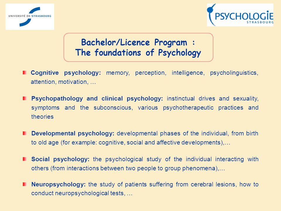 Cognitive psychology: memory, perception, intelligence, psycholinguistics, attention, motivation, … Psychopathology and clinical psychology: instinctual drives and sexuality, symptoms and the subconscious, various psychotherapeutic practices and theories Developmental psychology: developmental phases of the individual, from birth to old age (for example: cognitive, social and affective developments),… Social psychology: the psychological study of the individual interacting with others (from interactions between two people to group phenomena),… Neuropsychology: the study of patients suffering from cerebral lesions, how to conduct neuropsychological tests, … Bachelor/Licence Program : The foundations of Psychology
