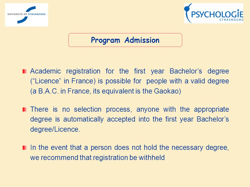Academic registration for the first year Bachelors degree (Licence in France) is possible for people with a valid degree (a B.A.C. in France, its equi