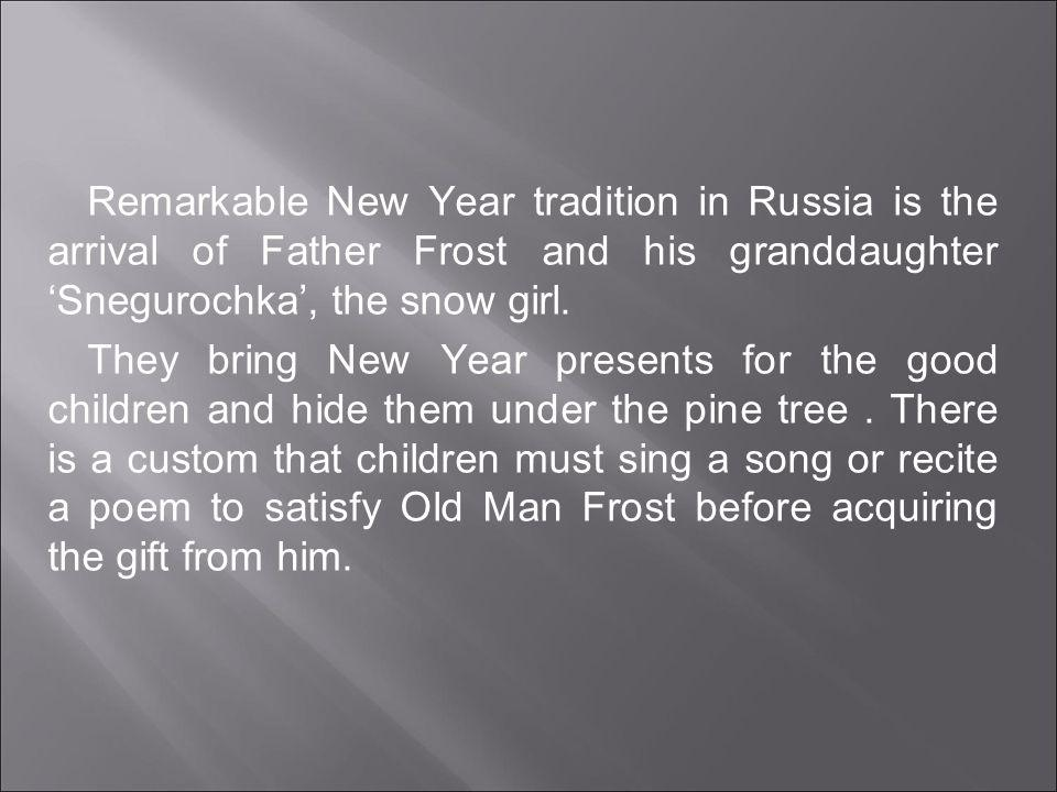 Remarkable New Year tradition in Russia is the arrival of Father Frost and his granddaughter Snegurochka, the snow girl.