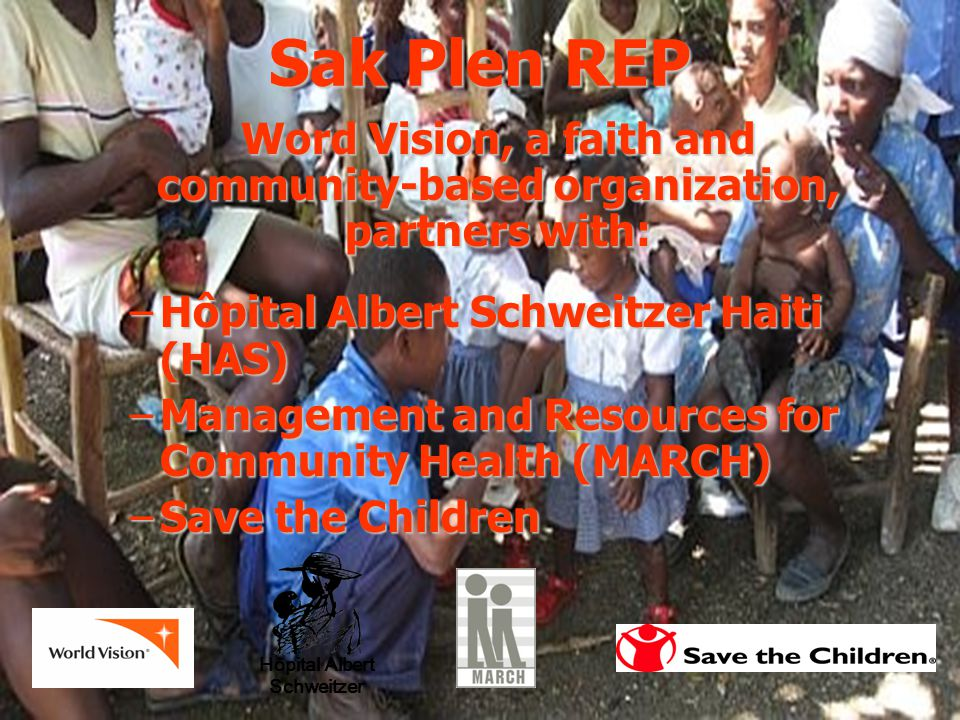Word Vision, a faith and community-based organization, partners with: –Hôpital Albert Schweitzer Haiti (HAS) –Management and Resources for Community Health (MARCH) –Save the Children Hôpital Albert Schweitzer Sak Plen REP