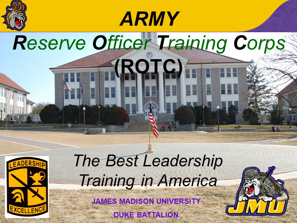 ARMY Reserve Officer Training Corps (ROTC) The Best Leadership Training in America JAMES MADISON UNIVERSITY DUKE BATTALION