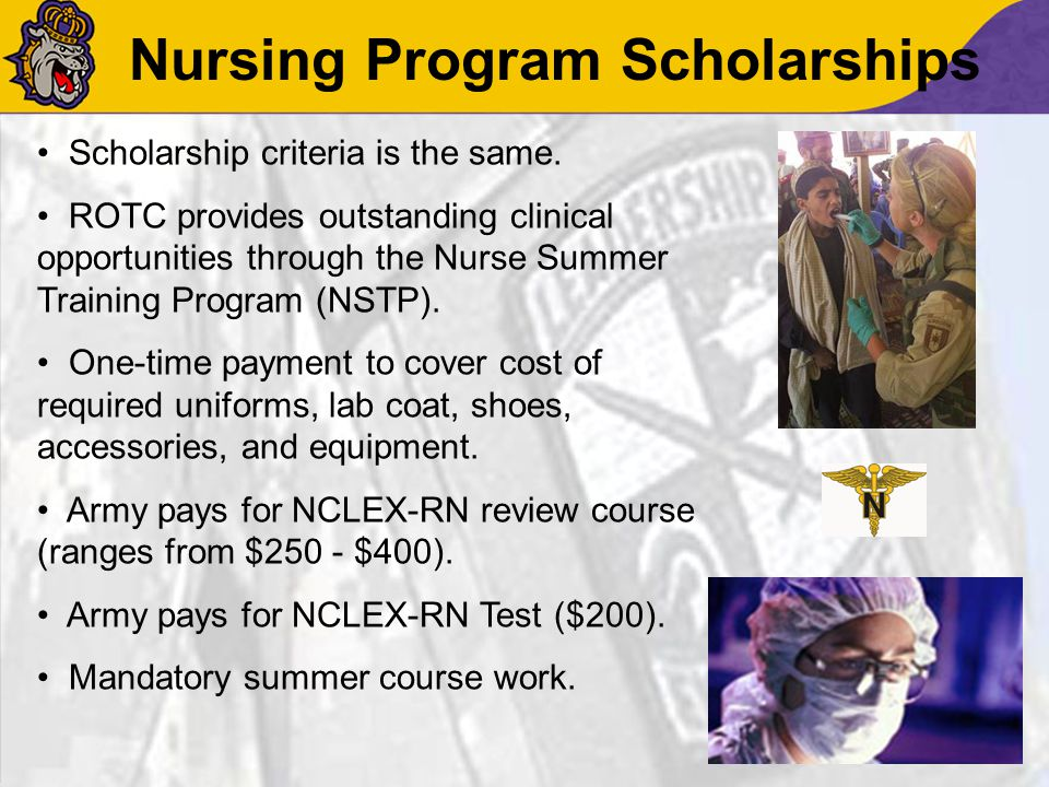 Nursing Program Scholarships Scholarship criteria is the same. ROTC provides outstanding clinical opportunities through the Nurse Summer Training Prog