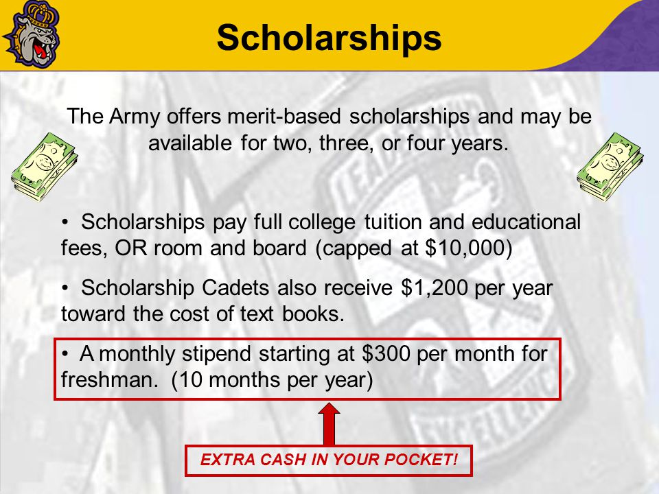 Scholarships The Army offers merit-based scholarships and may be available for two, three, or four years. Scholarships pay full college tuition and ed
