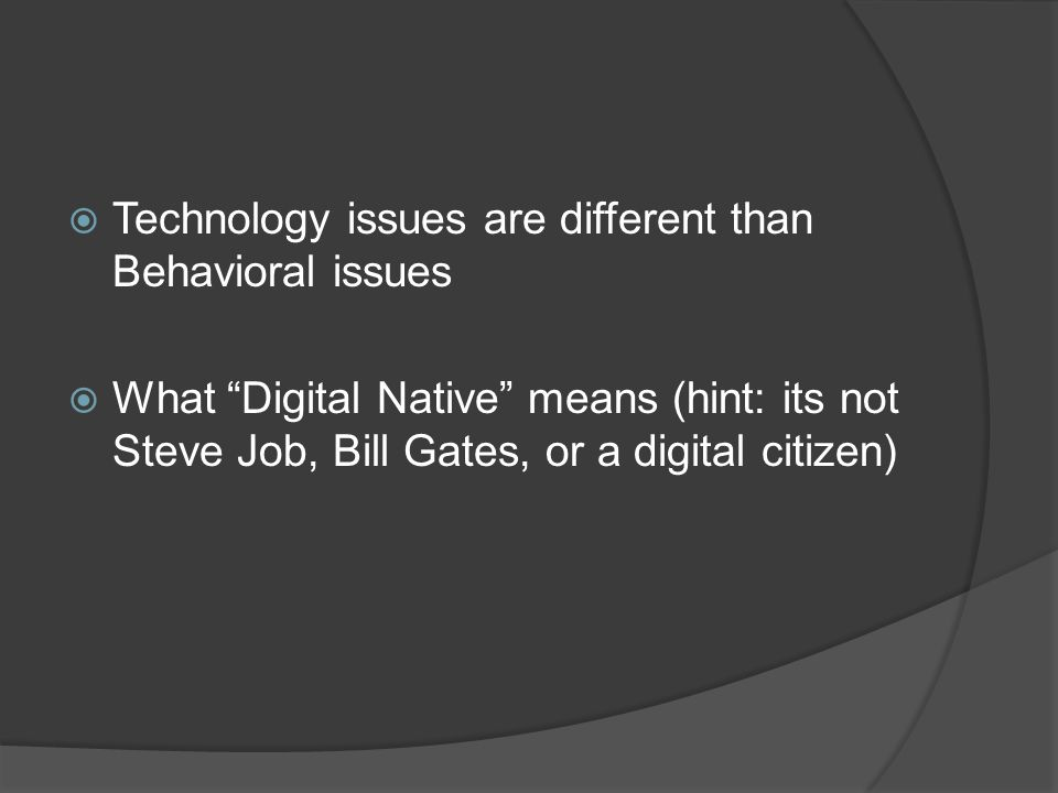 Technology issues are different than Behavioral issues What Digital Native means (hint: its not Steve Job, Bill Gates, or a digital citizen)
