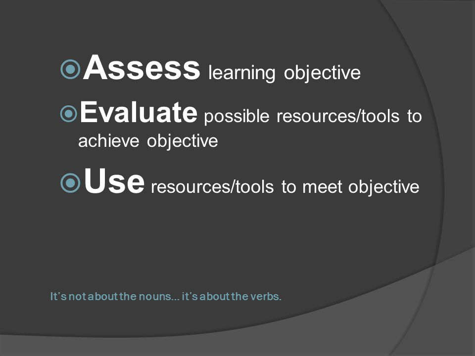 Its not about the nouns… its about the verbs. Assess learning objective Evaluate possible resources/tools to achieve objective Use resources/tools to