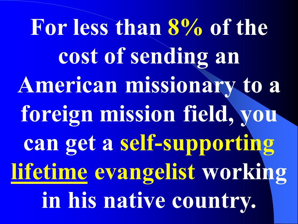 For less than 8% of the cost of sending an American missionary to a foreign mission field, you can get a self-supporting lifetime evangelist working in his native country.