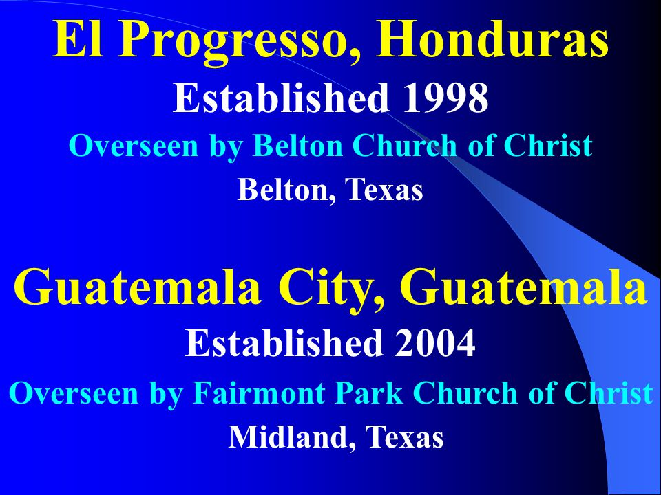 El Progresso, Honduras Established 1998 Guatemala City, Guatemala Established 2004 Overseen by Belton Church of Christ Belton, Texas Overseen by Fairmont Park Church of Christ Midland, Texas