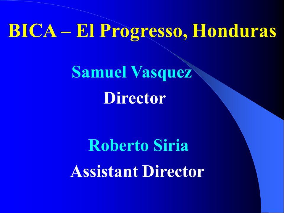 BICA – El Progresso, Honduras Samuel Vasquez Director Roberto Siria Assistant Director