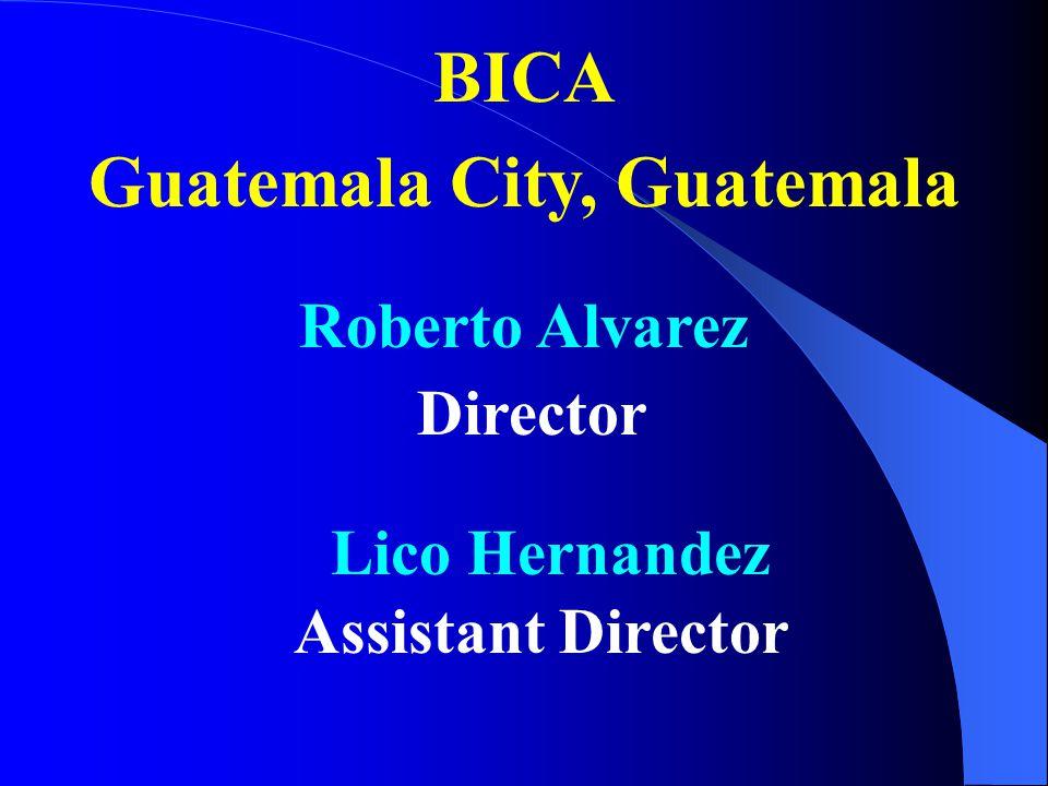 BICA Roberto Alvarez Director Lico Hernandez Assistant Director Guatemala City, Guatemala