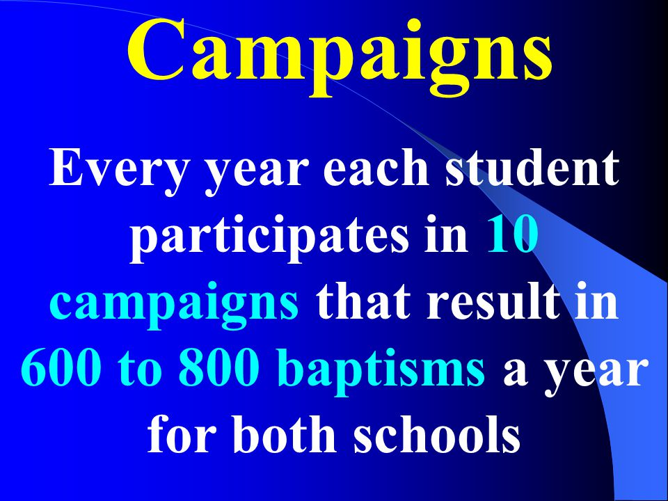 Campaigns Every year each student participates in 10 campaigns that result in 600 to 800 baptisms a year for both schools