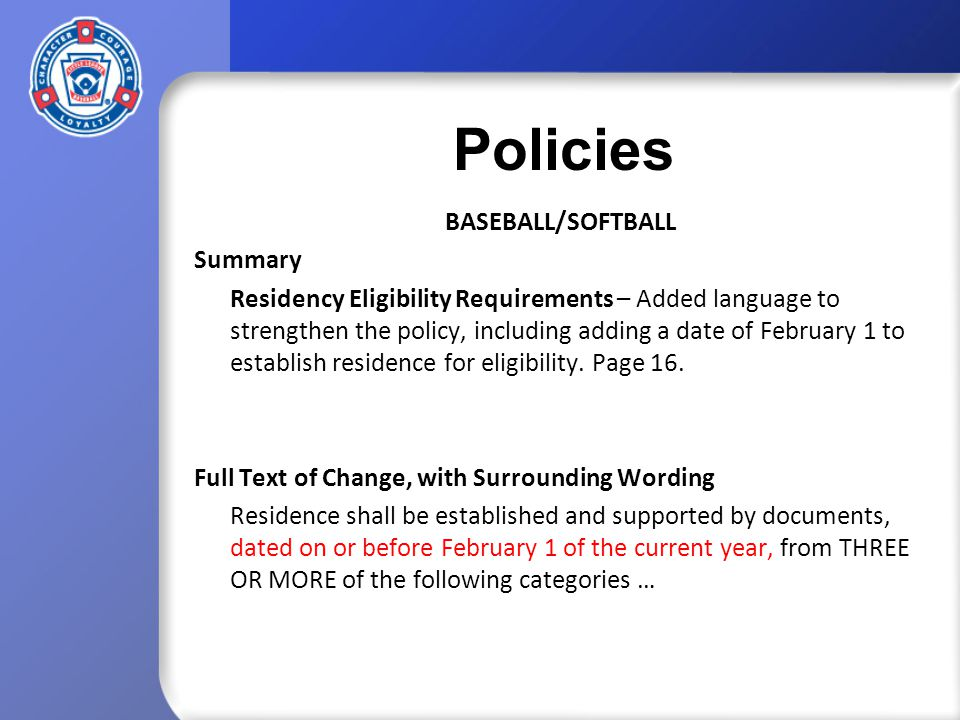 Policies BASEBALL/SOFTBALL Summary Residency Eligibility Requirements – Added language to strengthen the policy, including adding a date of February 1 to establish residence for eligibility.