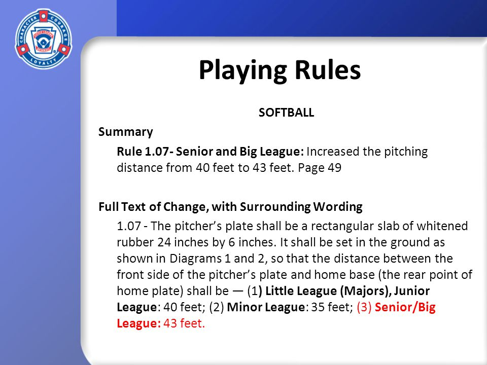 Playing Rules SOFTBALL Summary Rule 1.07- Senior and Big League: Increased the pitching distance from 40 feet to 43 feet.