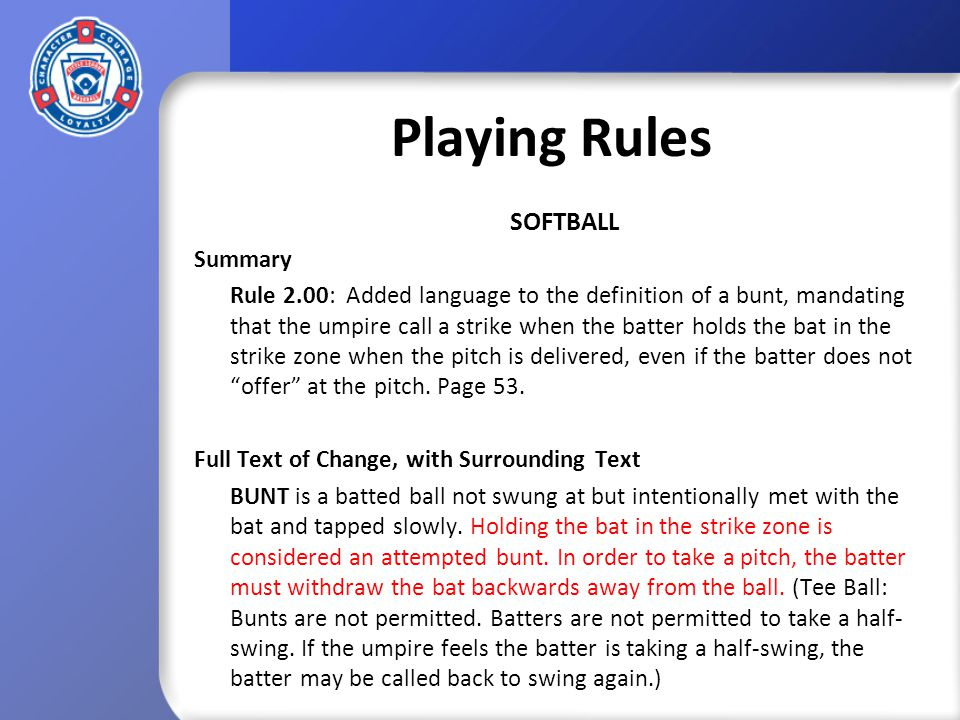 Playing Rules SOFTBALL Summary Rule 2.00: Added language to the definition of a bunt, mandating that the umpire call a strike when the batter holds the bat in the strike zone when the pitch is delivered, even if the batter does not offer at the pitch.