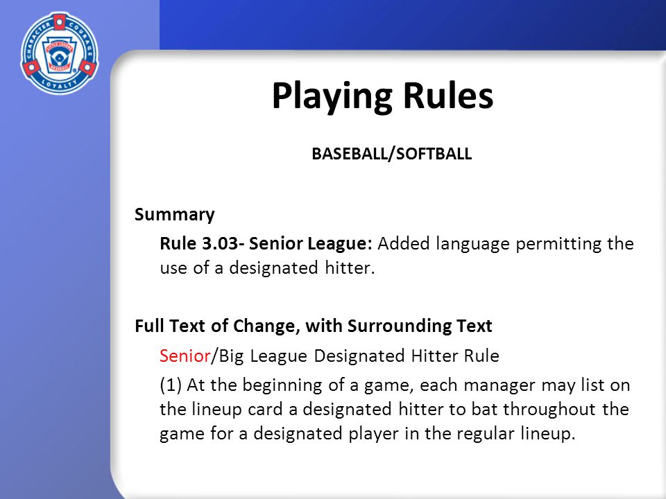 Playing Rules BASEBALL/SOFTBALL Summary Rule 3.03- Senior League: Added language permitting the use of a designated hitter.