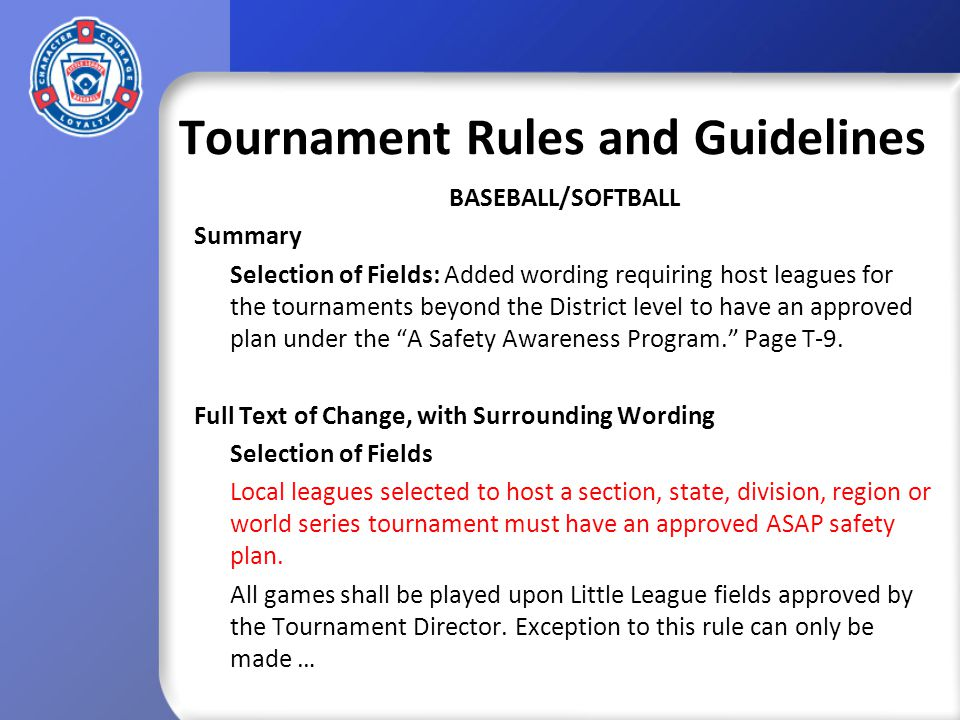 Tournament Rules and Guidelines BASEBALL/SOFTBALL Summary Selection of Fields: Added wording requiring host leagues for the tournaments beyond the District level to have an approved plan under the A Safety Awareness Program.