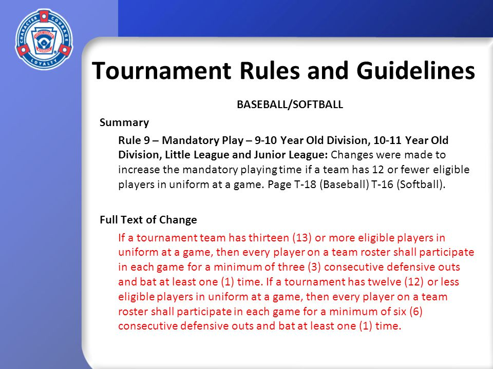 Tournament Rules and Guidelines BASEBALL/SOFTBALL Summary Rule 9 – Mandatory Play – 9-10 Year Old Division, 10-11 Year Old Division, Little League and Junior League: Changes were made to increase the mandatory playing time if a team has 12 or fewer eligible players in uniform at a game.
