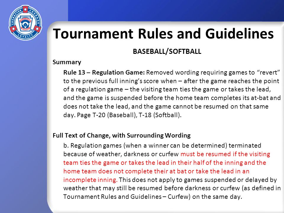 Tournament Rules and Guidelines BASEBALL/SOFTBALL Summary Rule 13 – Regulation Game: Removed wording requiring games to revert to the previous full innings score when – after the game reaches the point of a regulation game – the visiting team ties the game or takes the lead, and the game is suspended before the home team completes its at-bat and does not take the lead, and the game cannot be resumed on that same day.