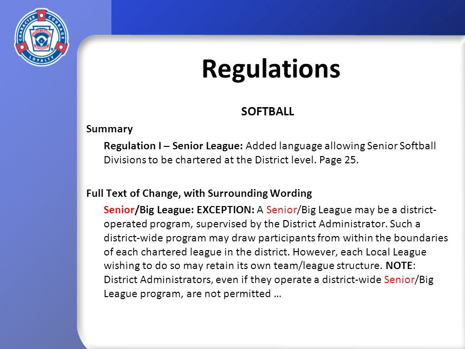 Regulations BASEBALL/SOFTBALL Summary Regulation III – Tee Ball: Added language allowing local leagues to accept league-age 4-year-olds and reduces the maximum age permitted in the Tee Ball Division to league-age 7.
