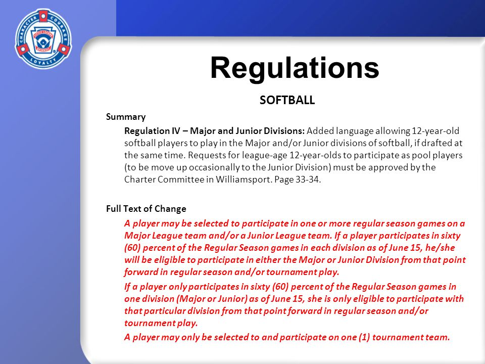 Regulations SOFTBALL Summary Regulation IV – Major and Junior Divisions: Added language allowing 12-year-old softball players to play in the Major and/or Junior divisions of softball, if drafted at the same time.