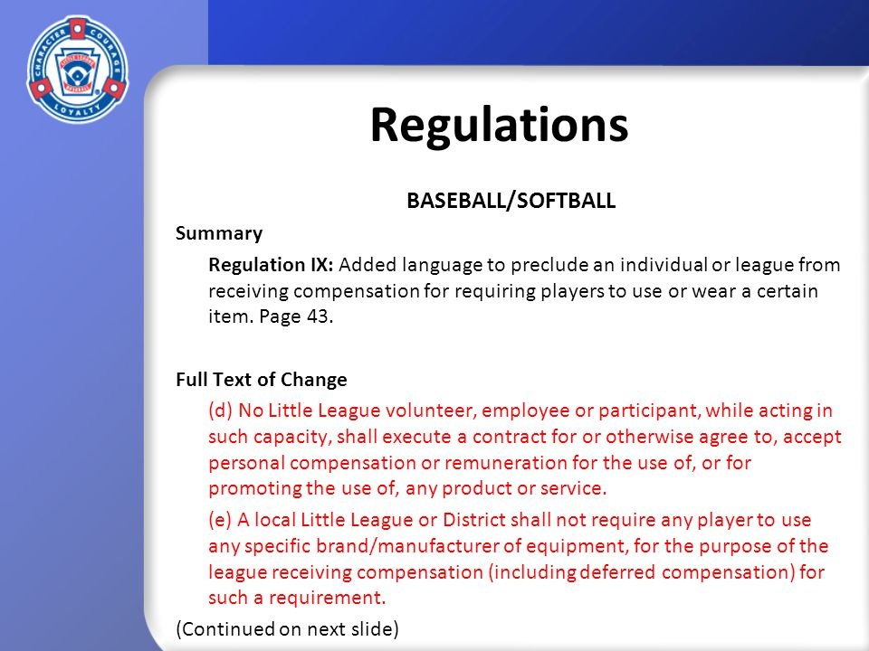 Regulations BASEBALL/SOFTBALL Summary Regulation IX: Added language to preclude an individual or league from receiving compensation for requiring players to use or wear a certain item.