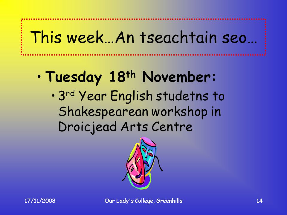 17/11/2008Our Lady's College, Greenhills14 This week…An tseachtain seo… Tuesday 18 th November: 3 rd Year English studetns to Shakespearean workshop i