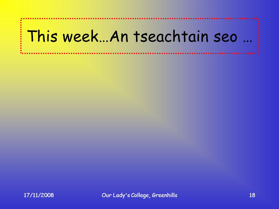 17/11/2008Our Lady's College, Greenhills18 This week…An tseachtain seo …