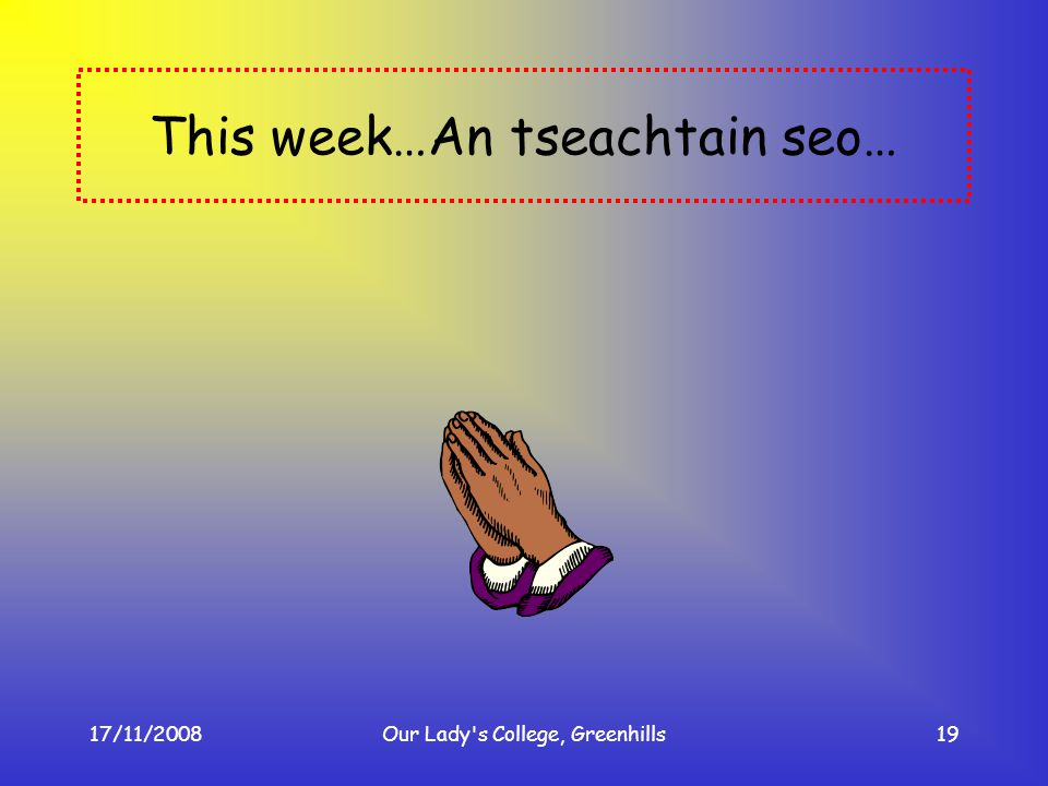 17/11/2008Our Lady's College, Greenhills19 This week…An tseachtain seo…