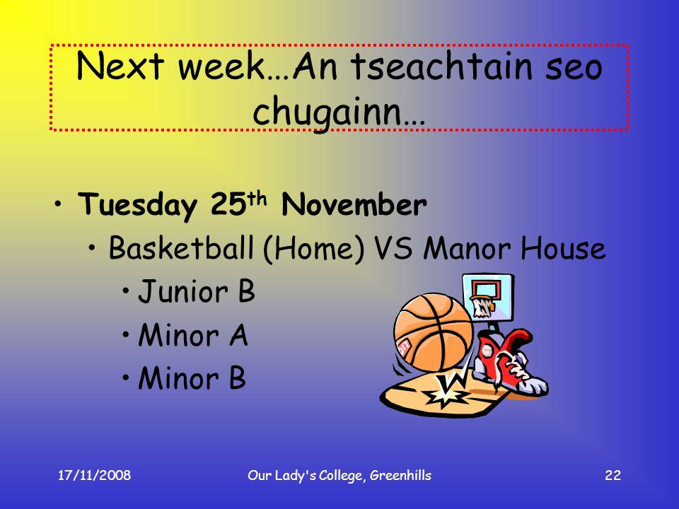 17/11/2008Our Lady's College, Greenhills22 Next week…An tseachtain seo chugainn… Tuesday 25 th November Basketball (Home) VS Manor House Junior B Mino