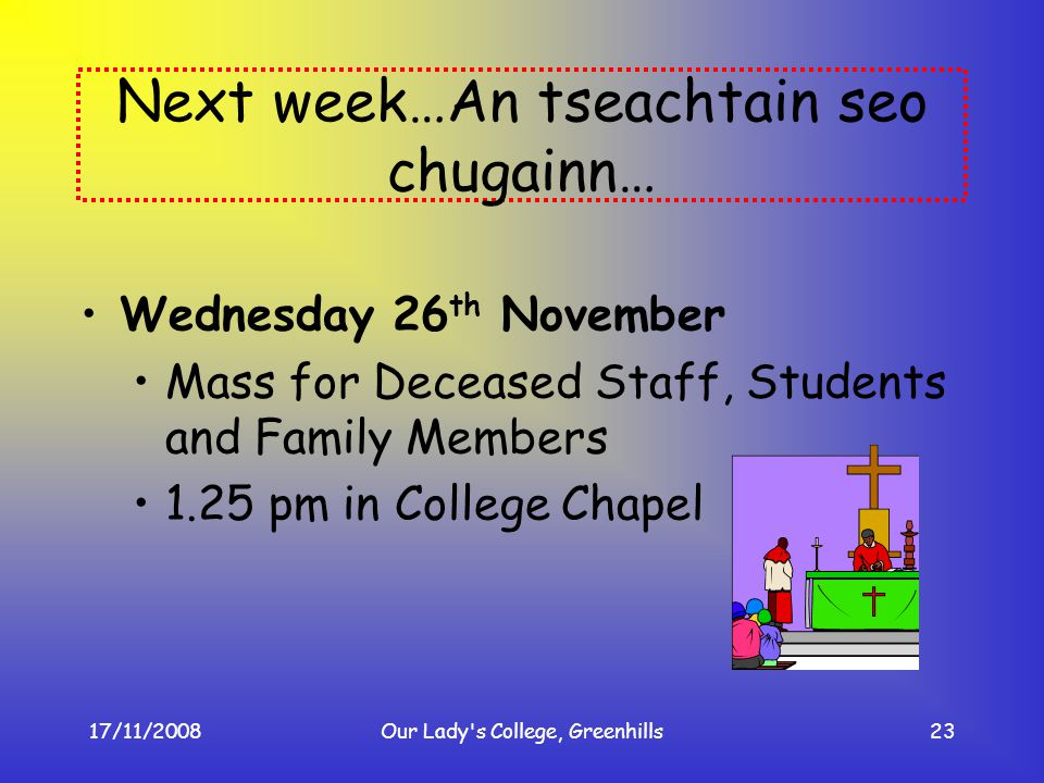 17/11/2008Our Lady's College, Greenhills23 Next week…An tseachtain seo chugainn… Wednesday 26 th November Mass for Deceased Staff, Students and Family