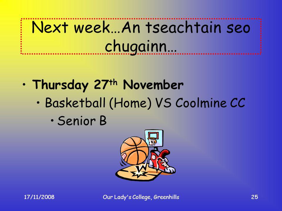 17/11/2008Our Lady's College, Greenhills25 Next week…An tseachtain seo chugainn… Thursday 27 th November Basketball (Home) VS Coolmine CC Senior B