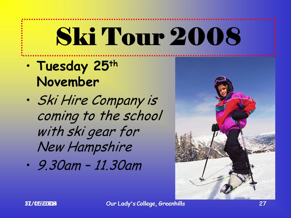 17/11/2008Our Lady's College, Greenhills27 Ski Tour 2008 Tuesday 25 th November Ski Hire Company is coming to the school with ski gear for New Hampshi
